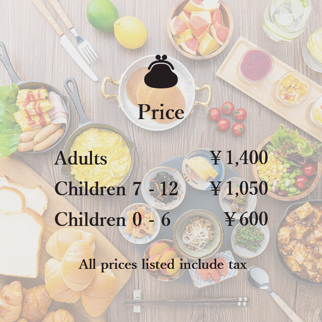 Price Adults¥1,400 Children6-12¥1,050 Children3-5¥600 All prices listed include tax
