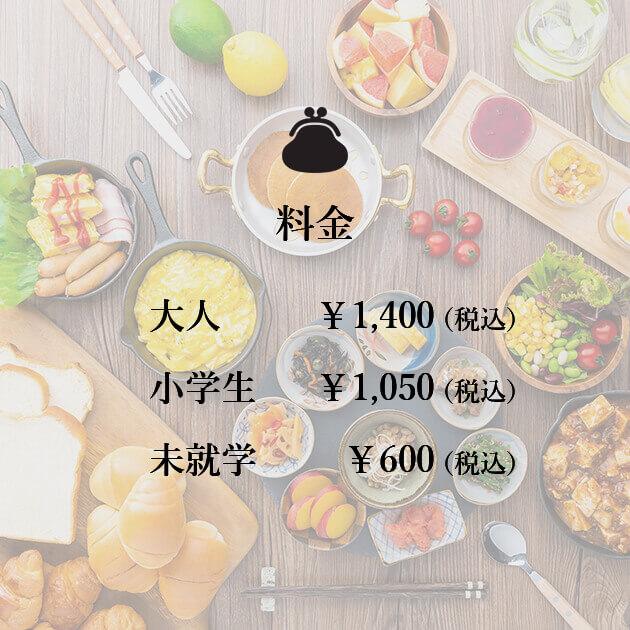 料金 大人¥1,400(税込) 小学生¥1,050(税込) 未就学¥600(税込)